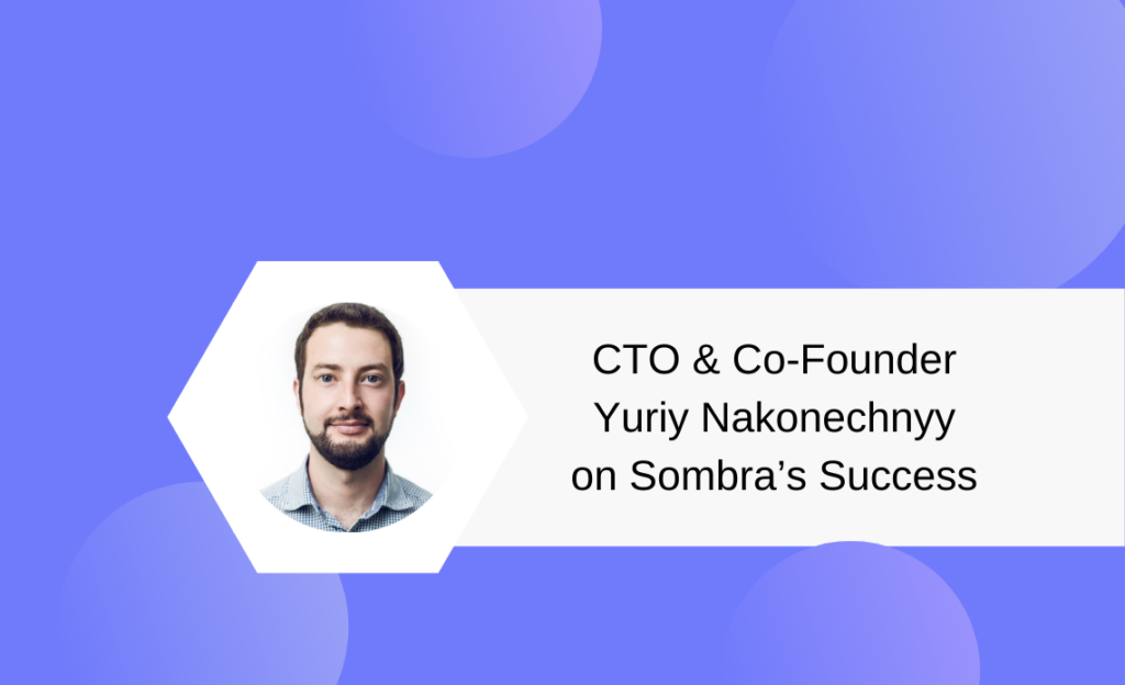 CTO & Co-Founder Yuriy Nakonechnyy on Sombra's Success