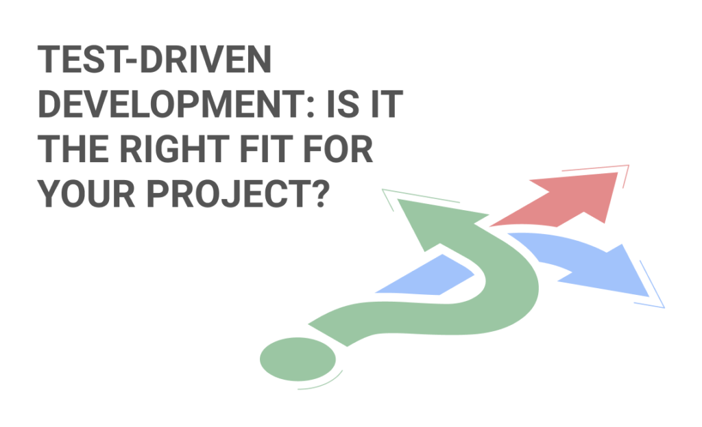 Test-Driven Development: Is it the right fit for your project?